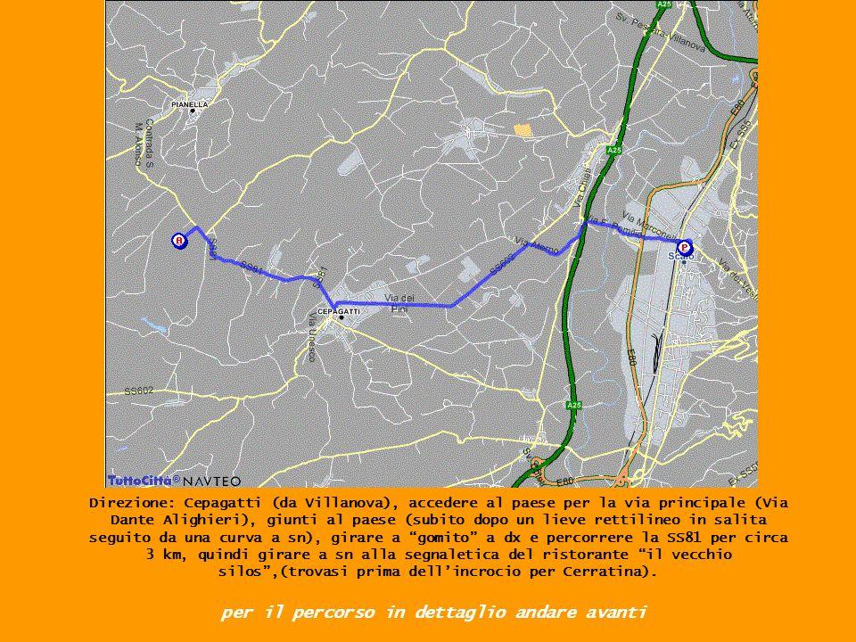 Direzione: Cepagatti (da Villanova), accedere al paese per la via principale (Via Dante Alighieri), giunti al paese (subito dopo un lieve rettilineo in salita seguito da una curva a sn), girare a gomito a dx e percorrere la SS81 per circa 3 km, quindi girare a sn alla segnaletica del ristorante il vecchio silos,(trovasi prima dellincrocio per Cerratina).