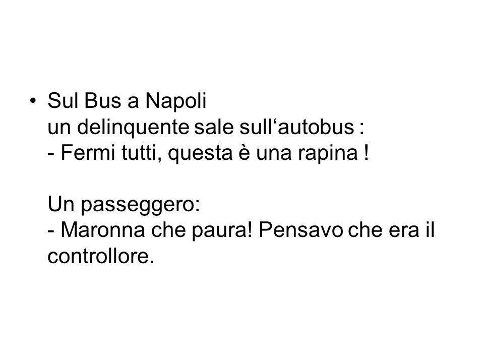 Sul Bus a Napoli un delinquente sale sullautobus : - Fermi tutti, questa è una rapina ! Un passeggero: - Maronna che paura! Pensavo che era il control