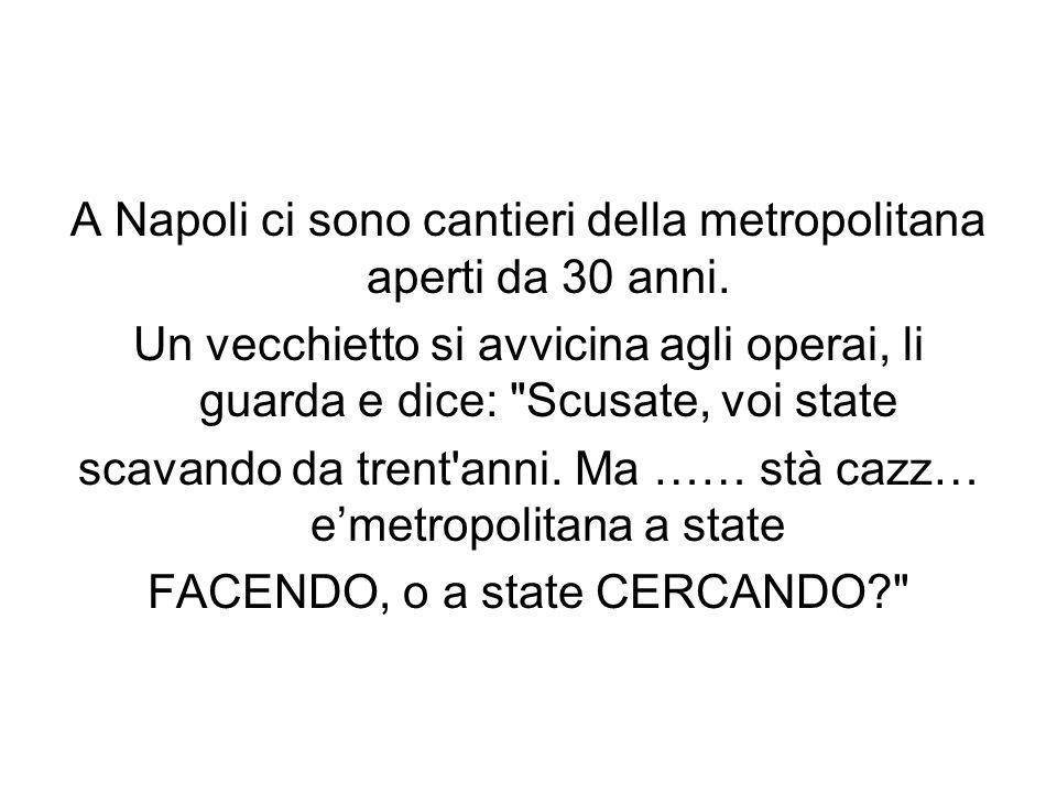 A Napoli ci sono cantieri della metropolitana aperti da 30 anni. Un vecchietto si avvicina agli operai, li guarda e dice: