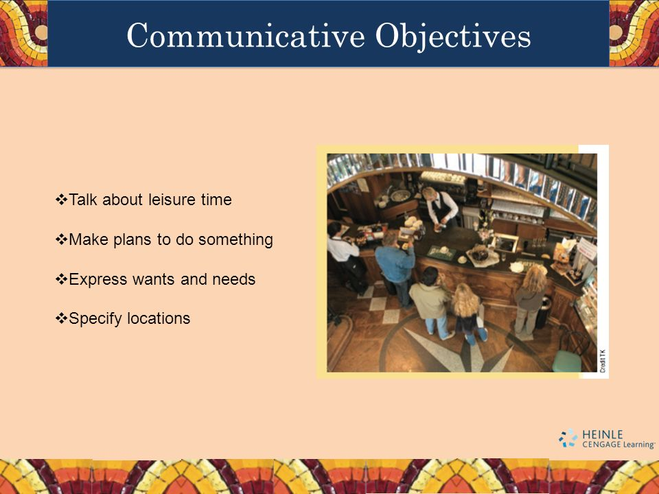Communicative Objectives Talk about leisure time Make plans to do something Express wants and needs Specify locations