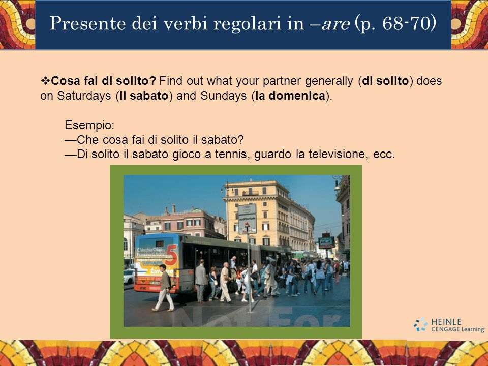 Presente dei verbi regolari in –are (p. 68-70) Cosa fai di solito? Find out what your partner generally (di solito) does on Saturdays (il sabato) and