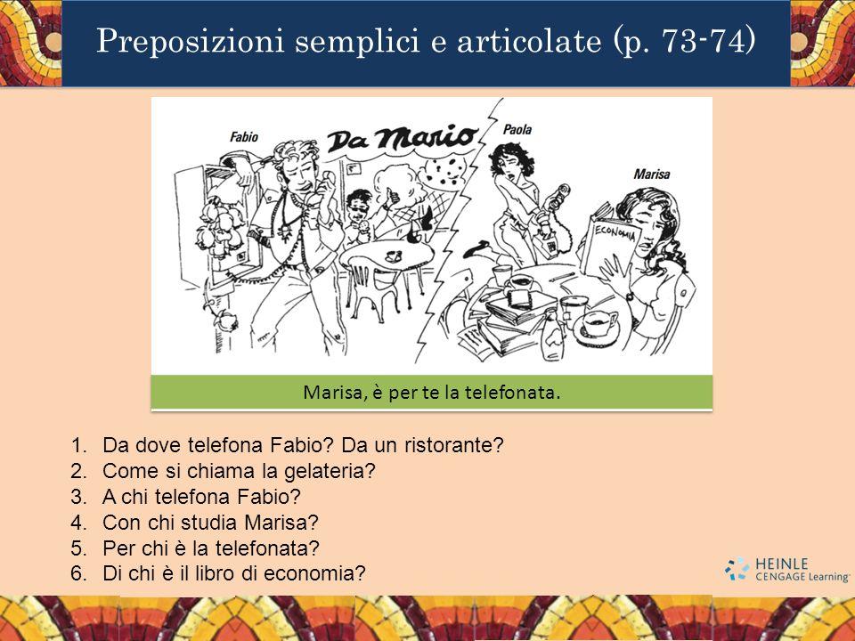 Preposizioni semplici e articolate (p. 73-74) 1.Da dove telefona Fabio? Da un ristorante? 2.Come si chiama la gelateria? 3.A chi telefona Fabio? 4.Con