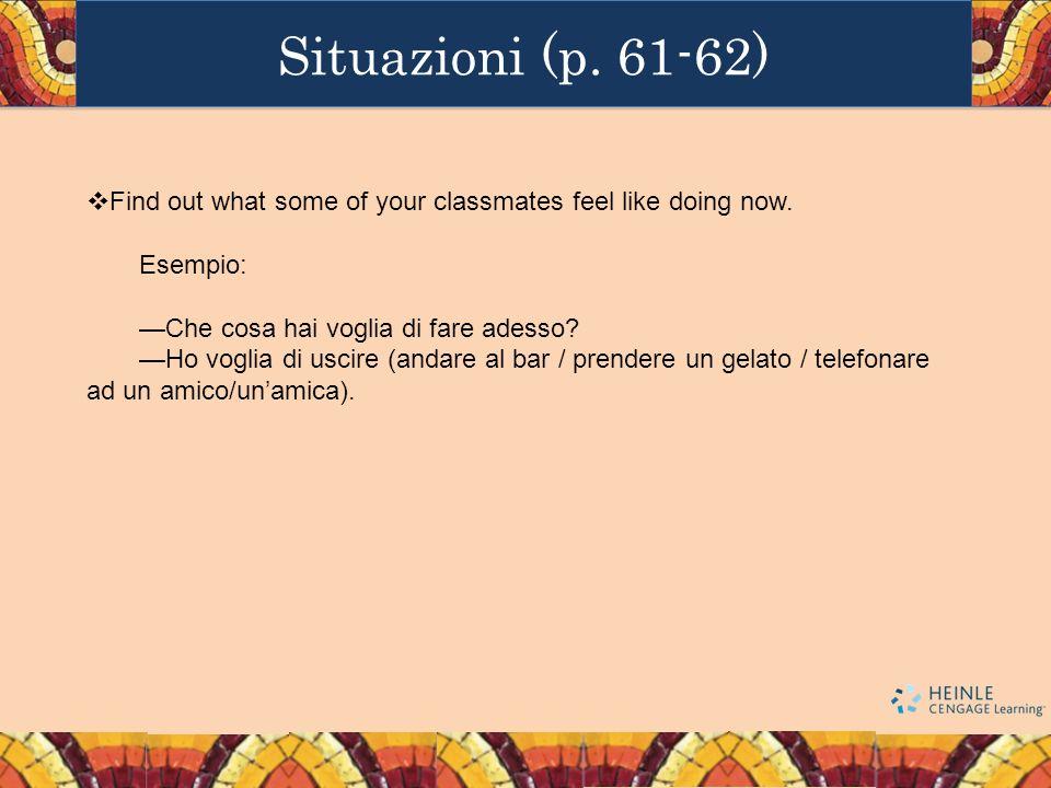 Situazioni (p. 61-62) Find out what some of your classmates feel like doing now. Esempio: Che cosa hai voglia di fare adesso? Ho voglia di uscire (and