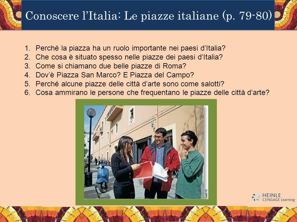 Conoscere lItalia: Le piazze italiane (p. 79-80) 1.Perché la piazza ha un ruolo importante nei paesi dItalia? 2.Che cosa è situato spesso nelle piazze