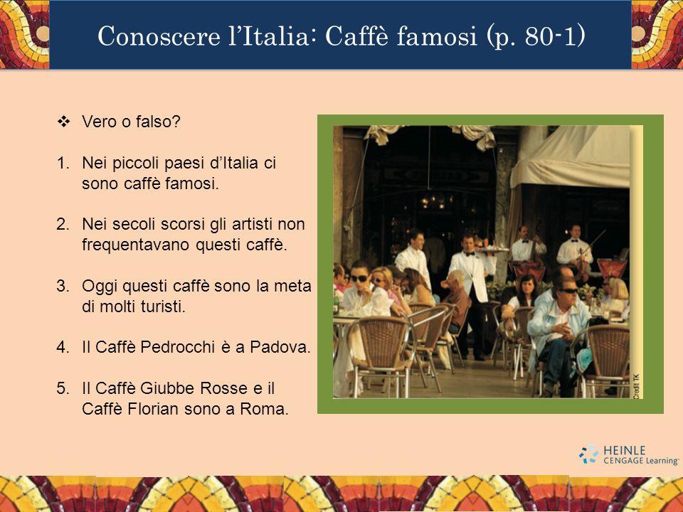 Conoscere lItalia: Caffè famosi (p. 80-1) Vero o falso? 1.Nei piccoli paesi dItalia ci sono caffè famosi. 2.Nei secoli scorsi gli artisti non frequent