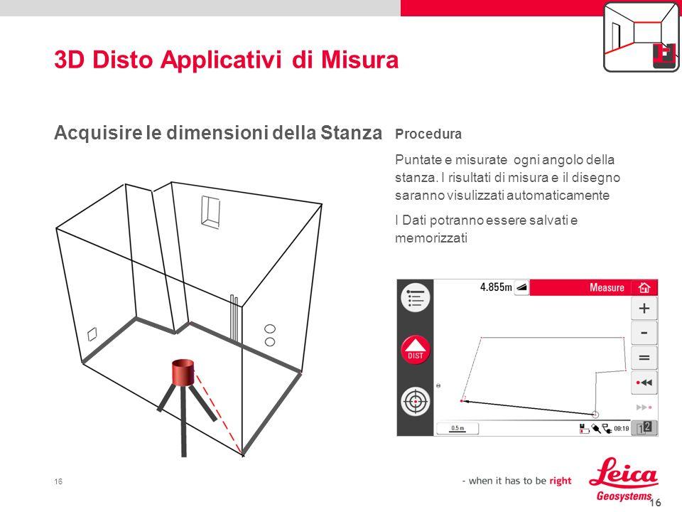 16 3D Disto Applicativi di Misura 16 Acquisire le dimensioni della Stanza Procedura Puntate e misurate ogni angolo della stanza. I risultati di misura