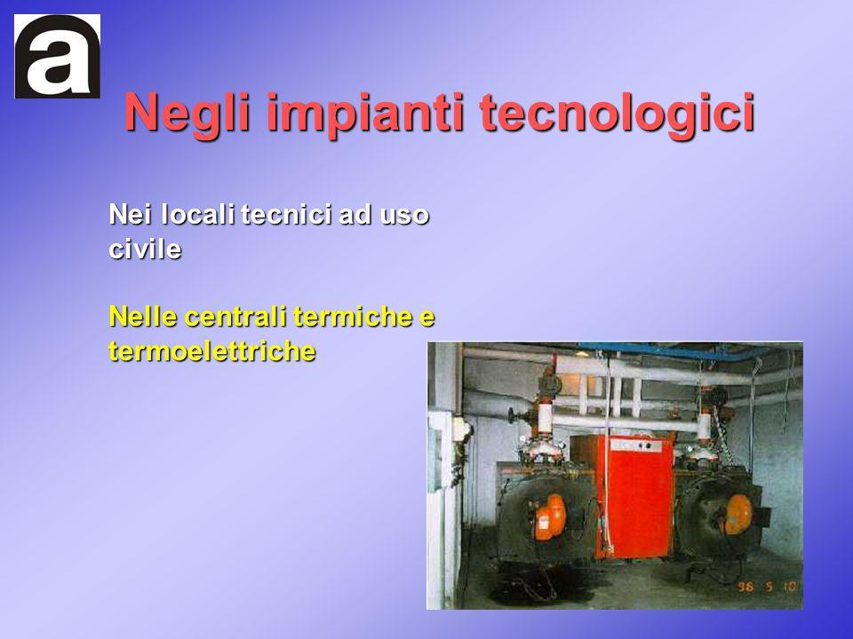 Negli impianti tecnologici Nei locali tecnici ad uso civile Nelle centrali termiche e termoelettriche