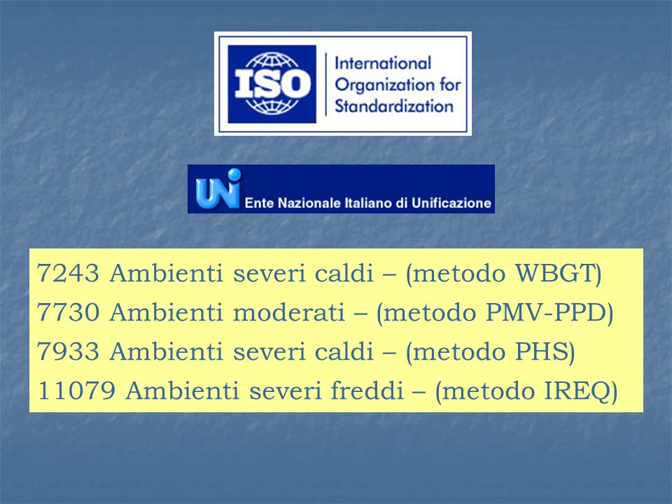 7243 Ambienti severi caldi – (metodo WBGT) 7730 Ambienti moderati – (metodo PMV-PPD) 7933 Ambienti severi caldi – (metodo PHS) 11079 Ambienti severi freddi – (metodo IREQ)