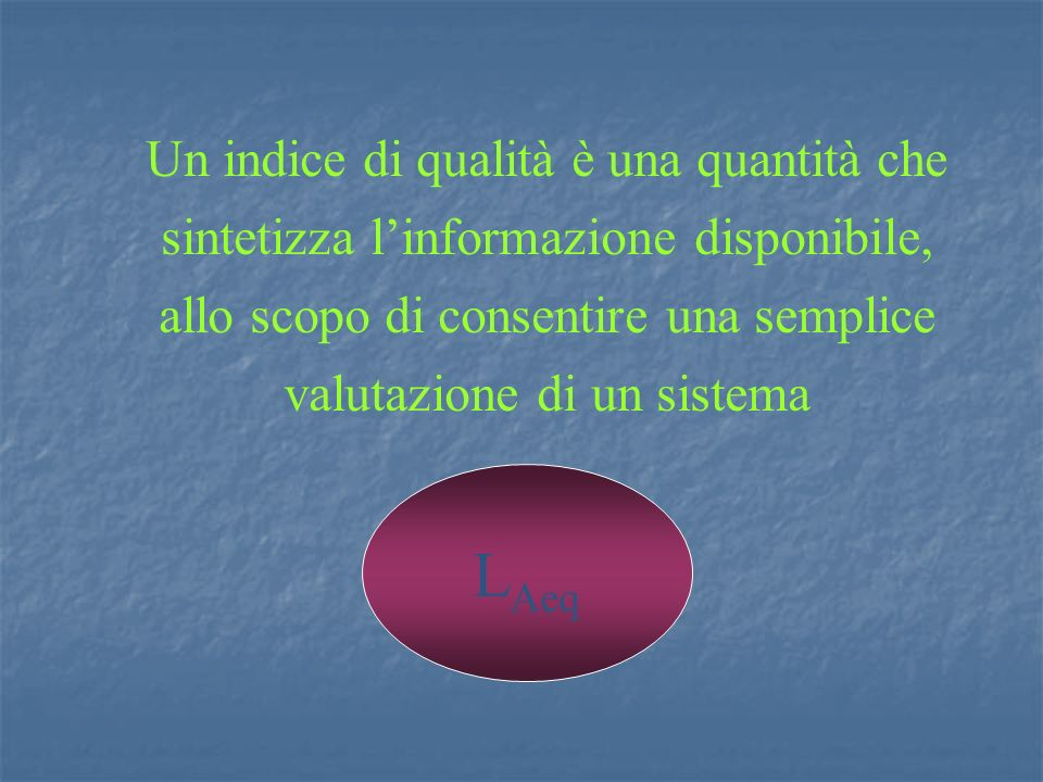 Un indice di qualità è una quantità che sintetizza linformazione disponibile, allo scopo di consentire una semplice valutazione di un sistema L Aeq