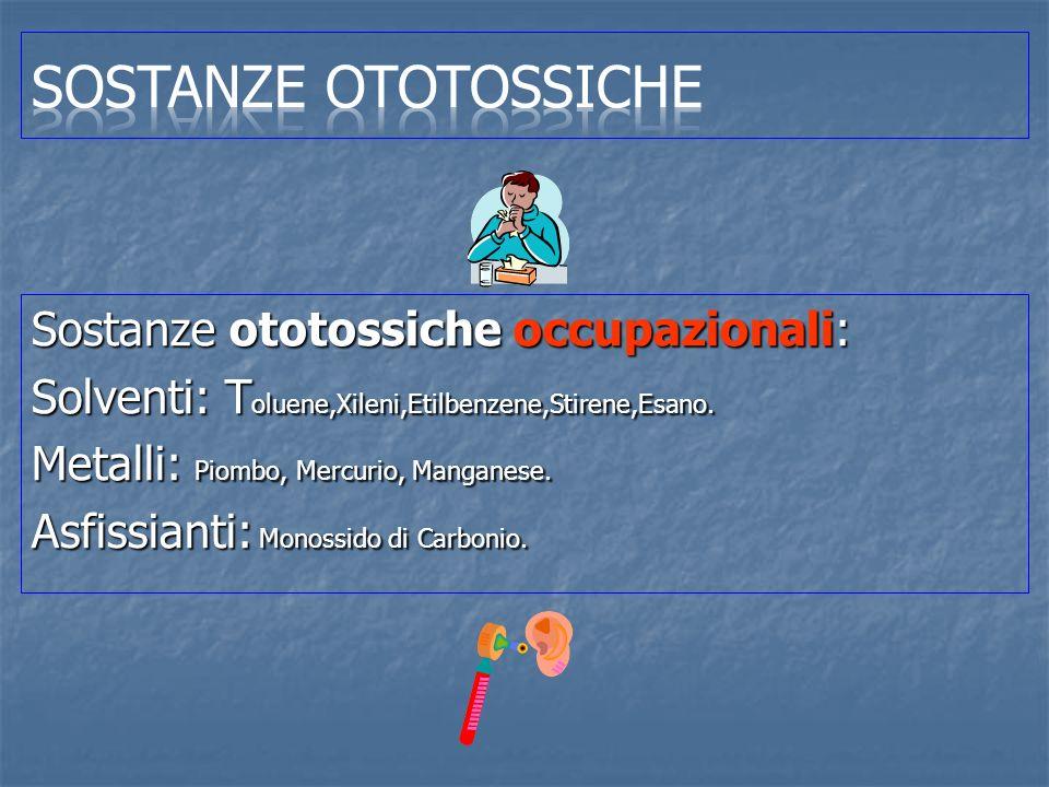 Sostanze ototossiche occupazionali: Solventi: T oluene,Xileni,Etilbenzene,Stirene,Esano. Metalli: Piombo, Mercurio, Manganese. Asfissianti: Monossido