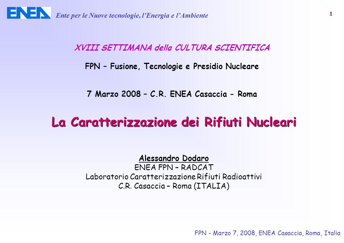 La Caratterizzazione dei Rifiuti Nucleari Alessandro Dodaro ENEA FPN – RADCAT Laboratorio Caratterizzazione Rifiuti Radioattivi C.R. Casaccia – Roma (