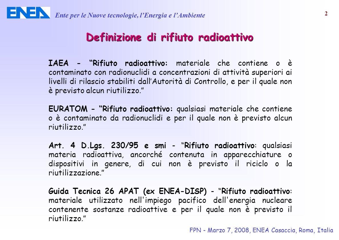 Ente per le Nuove tecnologie, lEnergia e lAmbiente FPN - Marzo 7, 2008, ENEA Casaccia, Roma, Italia 3 Lesercizio degli impianti nucleari di ricerca, sperimentali e di potenza hanno generato rifiuti radioattivi di diversa tipologia, forma e composizione chimico-fisica.