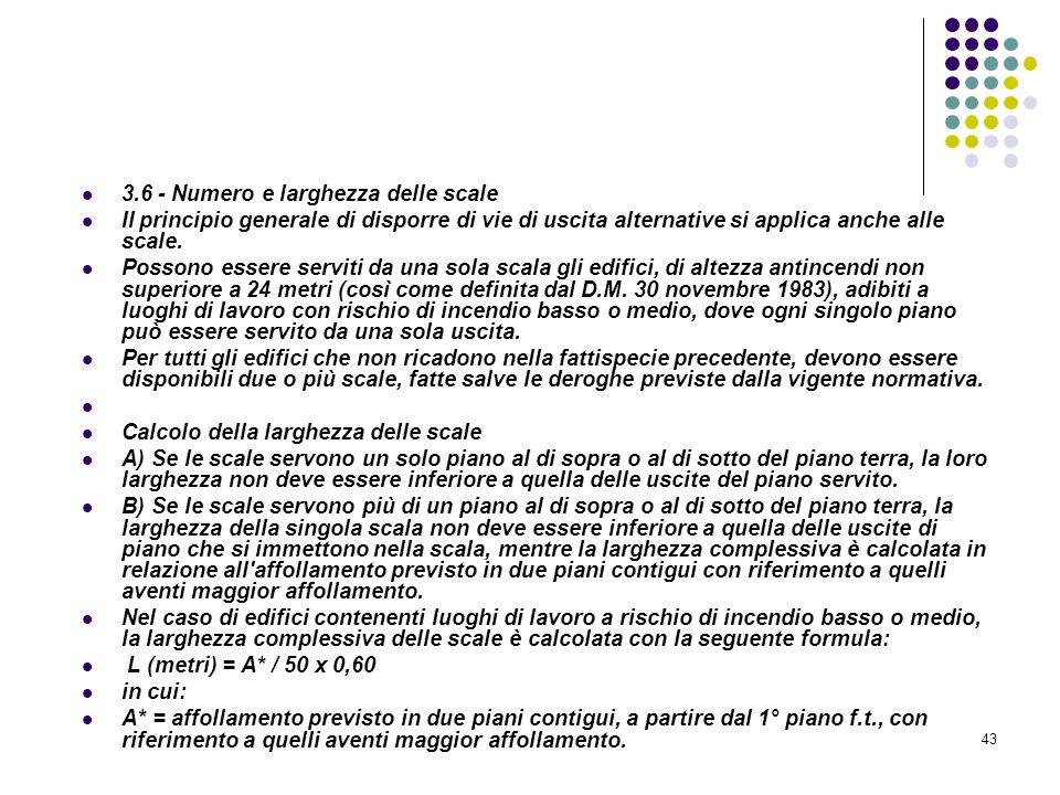 43 D.M. 10/03/1998 Allegato III Misure relative alle vie di uscita in caso di incendio 3.6 - Numero e larghezza delle scale Il principio generale di d