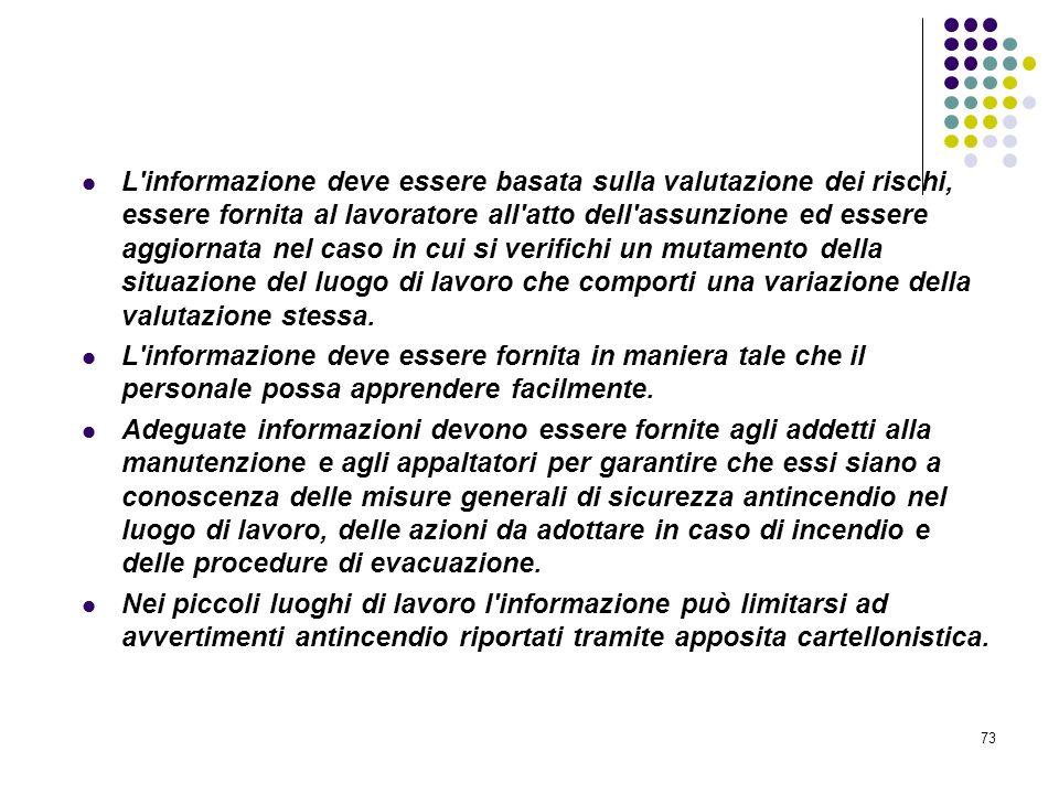73 D.M. 10/03/1998 Allegato VII Informazione e formazione antincendio L'informazione deve essere basata sulla valutazione dei rischi, essere fornita a