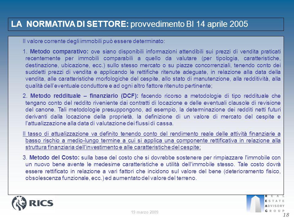19 marzo 2009 LA NORMATIVA DI SETTORE: provvedimento BI 14 aprile 2005 18 Il valore corrente degli immobili può essere determinato: 1. Metodo comparat