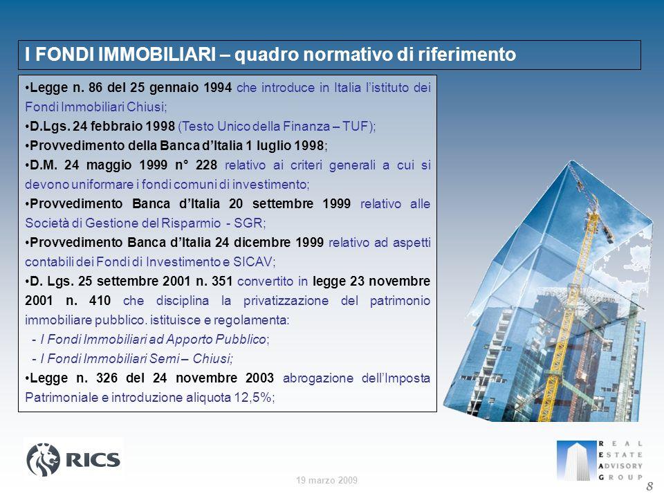 19 marzo 2009 8 I FONDI IMMOBILIARI – quadro normativo di riferimento Legge n. 86 del 25 gennaio 1994 che introduce in Italia listituto dei Fondi Immo