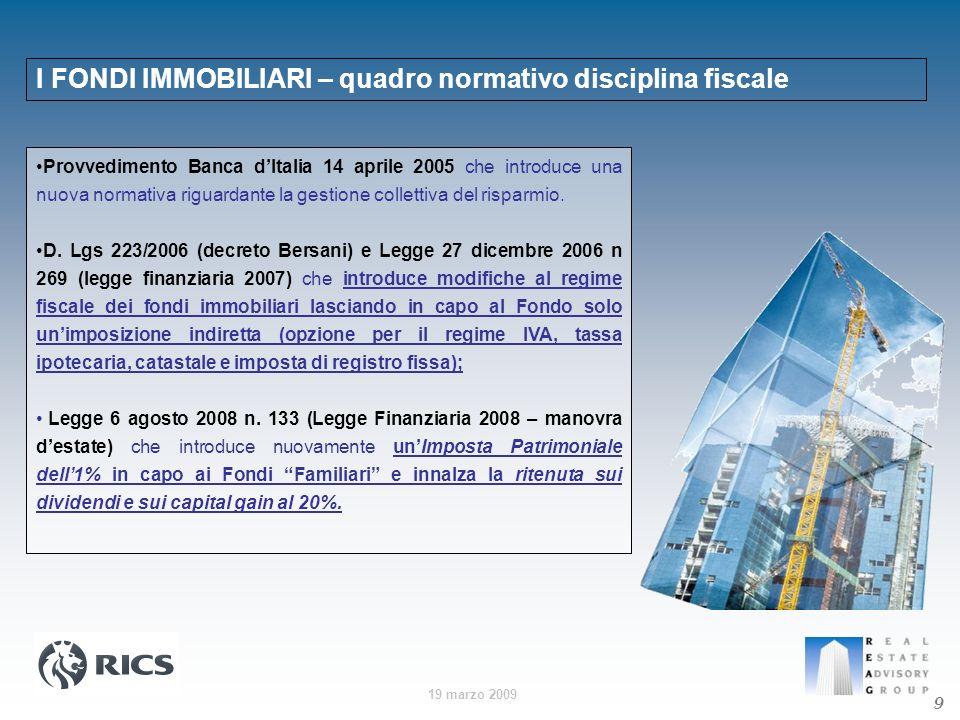 19 marzo 2009 9 I FONDI IMMOBILIARI – quadro normativo disciplina fiscale Provvedimento Banca dItalia 14 aprile 2005 che introduce una nuova normativa