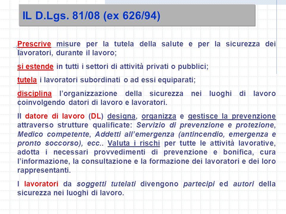 IL D.Lgs. 81/08 (ex 626/94) Prescrive misure per la tutela della salute e per la sicurezza dei lavoratori, durante il lavoro; si estende in tutti i se