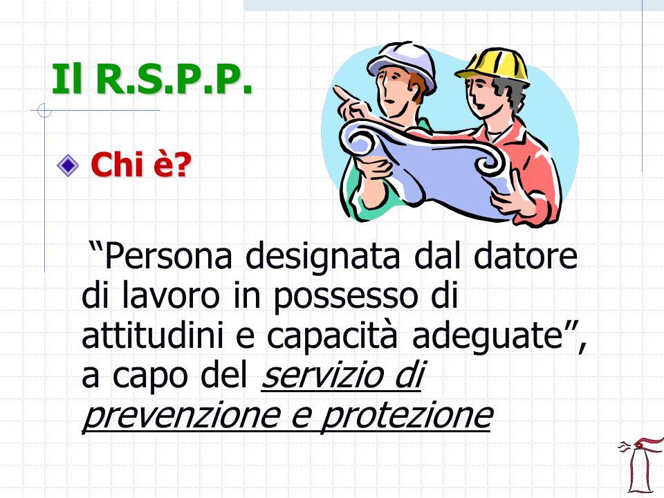 Il R.S.P.P. Chi è? Persona designata dal datore di lavoro in possesso di attitudini e capacità adeguate, a capo del servizio di prevenzione e protezio