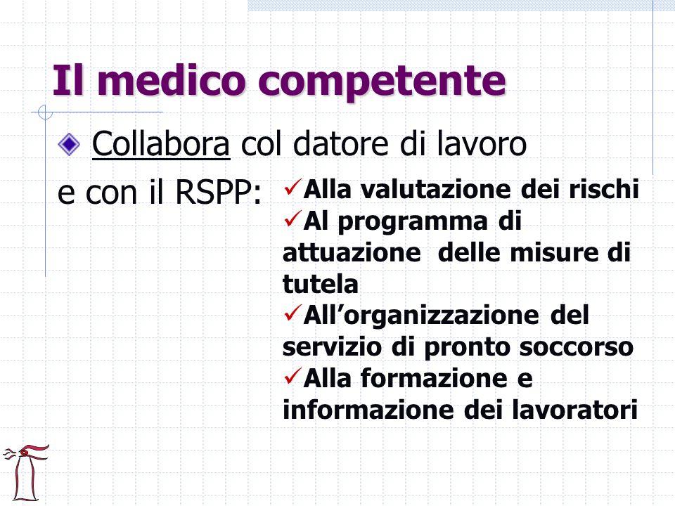 Il medico competente Collabora col datore di lavoro e con il RSPP: Alla valutazione dei rischi Al programma di attuazione delle misure di tutela Allor