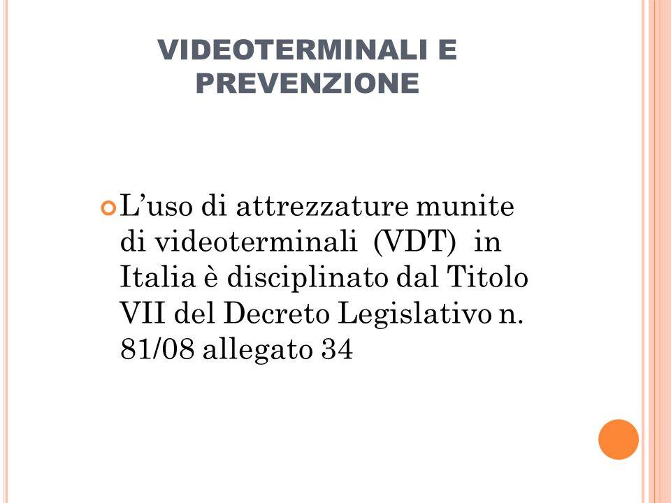 VIDEOTERMINALI E PREVENZIONE Luso di attrezzature munite di videoterminali (VDT) in Italia è disciplinato dal Titolo VII del Decreto Legislativo n. 81