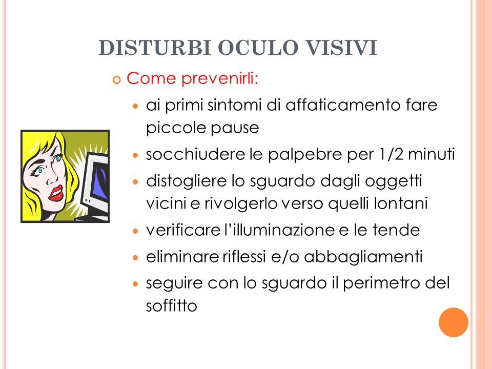 DISTURBI OCULO VISIVI Come prevenirli: ai primi sintomi di affaticamento fare piccole pause socchiudere le palpebre per 1/2 minuti distogliere lo sgua