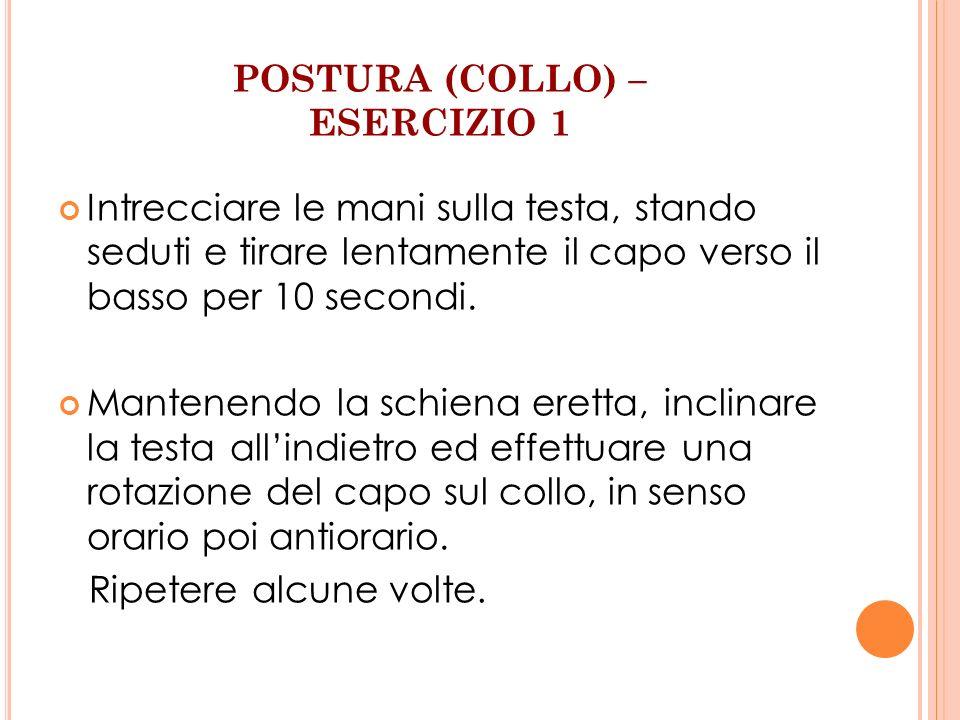 POSTURA (COLLO) – ESERCIZIO 1 Intrecciare le mani sulla testa, stando seduti e tirare lentamente il capo verso il basso per 10 secondi. Mantenendo la
