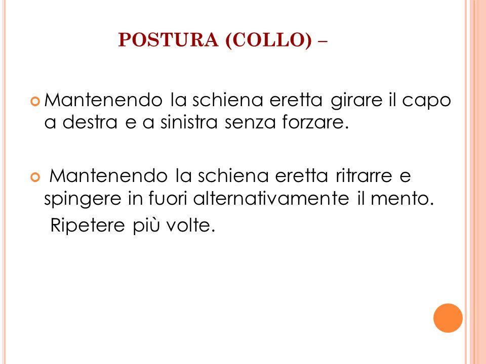POSTURA (COLLO) – Mantenendo la schiena eretta girare il capo a destra e a sinistra senza forzare. Mantenendo la schiena eretta ritrarre e spingere in
