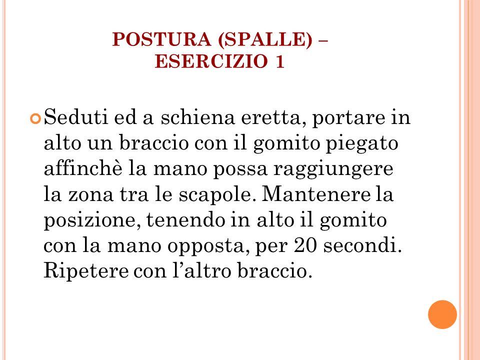 POSTURA (SPALLE) – ESERCIZIO 1 Seduti ed a schiena eretta, portare in alto un braccio con il gomito piegato affinchè la mano possa raggiungere la zona
