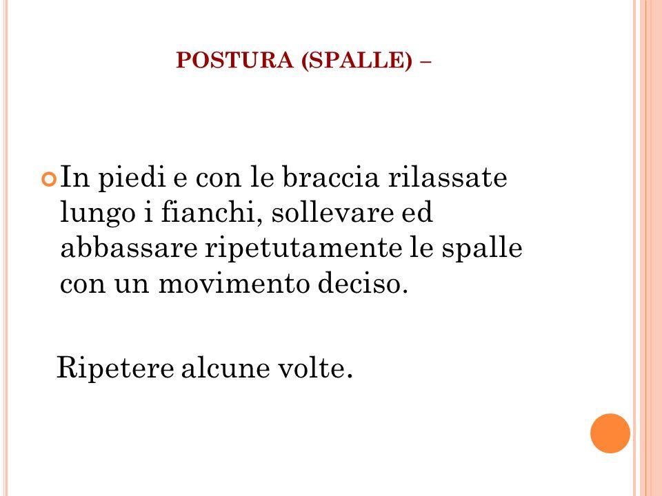 POSTURA (SPALLE) – In piedi e con le braccia rilassate lungo i fianchi, sollevare ed abbassare ripetutamente le spalle con un movimento deciso. Ripete