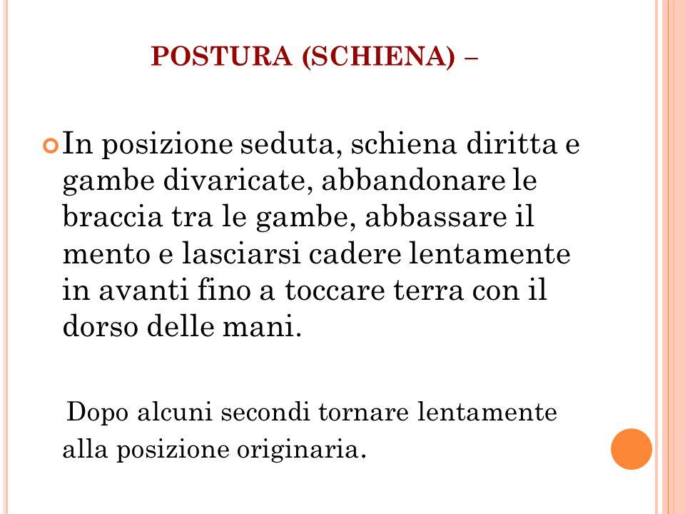 POSTURA (SCHIENA) – In posizione seduta, schiena diritta e gambe divaricate, abbandonare le braccia tra le gambe, abbassare il mento e lasciarsi cader