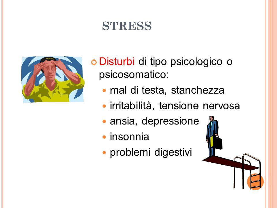 STRESS Disturbi di tipo psicologico o psicosomatico: mal di testa, stanchezza irritabilità, tensione nervosa ansia, depressione insonnia problemi dige