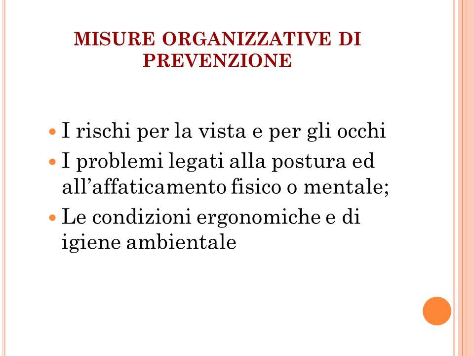 MISURE ORGANIZZATIVE DI PREVENZIONE I rischi per la vista e per gli occhi I problemi legati alla postura ed allaffaticamento fisico o mentale; Le cond