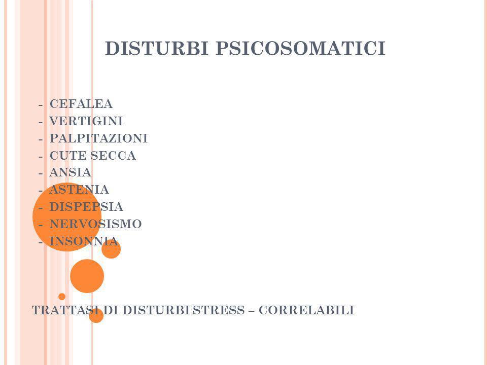 DISTURBI PSICOSOMATICI - CEFALEA - VERTIGINI - PALPITAZIONI - CUTE SECCA - ANSIA - ASTENIA - DISPEPSIA - NERVOSISMO - INSONNIA TRATTASI DI DISTURBI ST