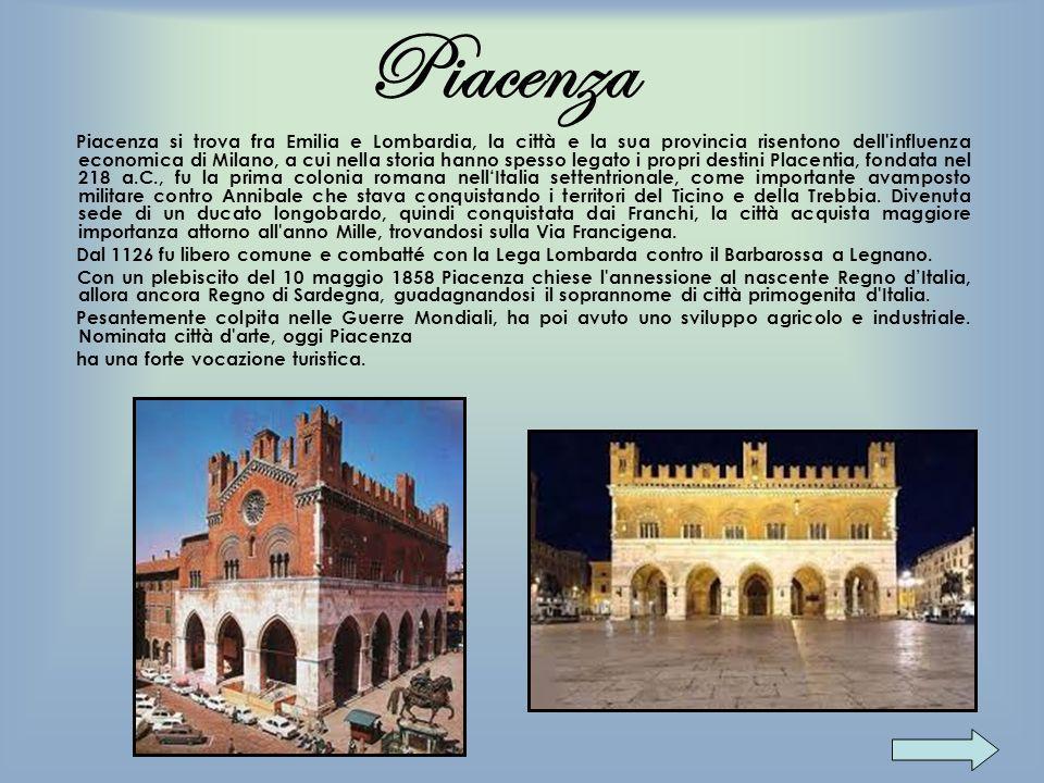 Piacenza Piacenza si trova fra Emilia e Lombardia, la città e la sua provincia risentono dell'influenza economica di Milano, a cui nella storia hanno