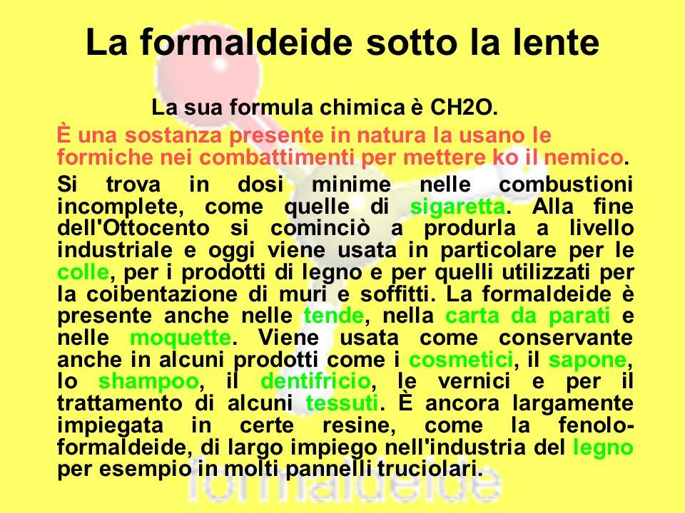 La formaldeide sotto la lente La sua formula chimica è CH2O. È una sostanza presente in natura la usano le formiche nei combattimenti per mettere ko i