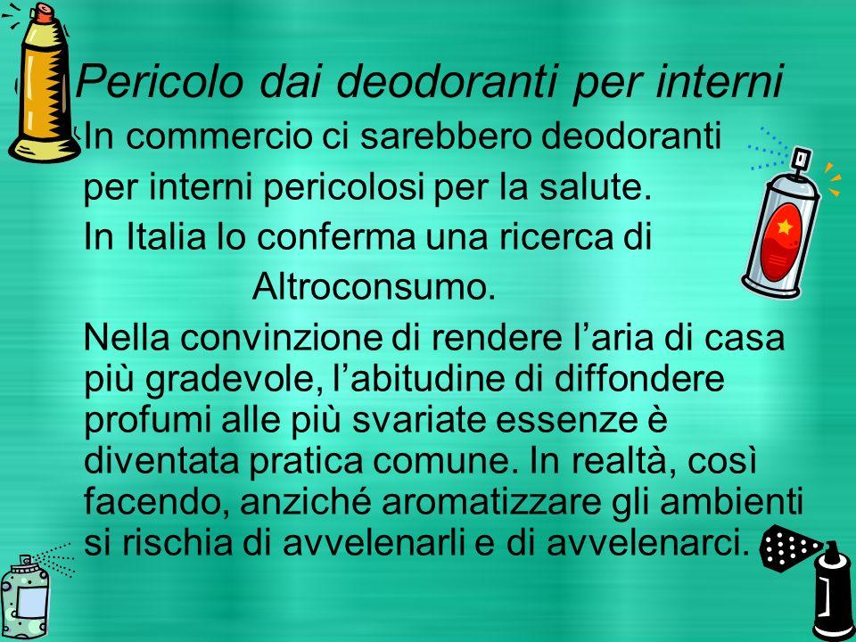 Pericolo dai deodoranti per interni In commercio ci sarebbero deodoranti per interni pericolosi per la salute. In Italia lo conferma una ricerca di Al