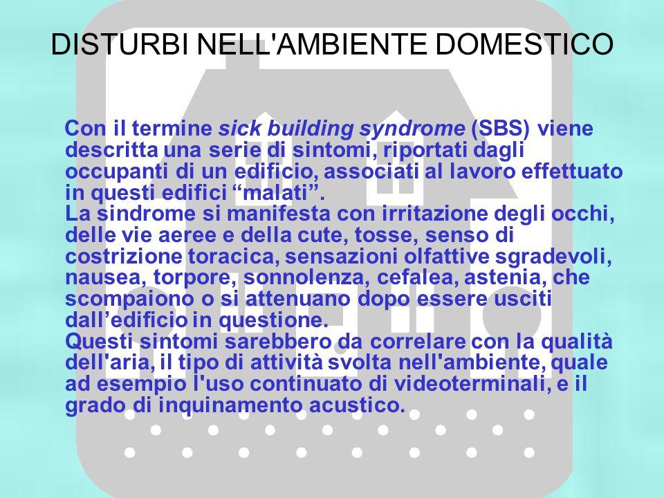 DISTURBI NELL'AMBIENTE DOMESTICO Con il termine sick building syndrome (SBS) viene descritta una serie di sintomi, riportati dagli occupanti di un edi