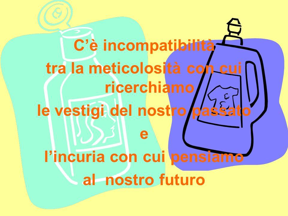 Cè incompatibilità tra la meticolosità con cui ricerchiamo le vestigi del nostro passato e lincuria con cui pensiamo al nostro futuro