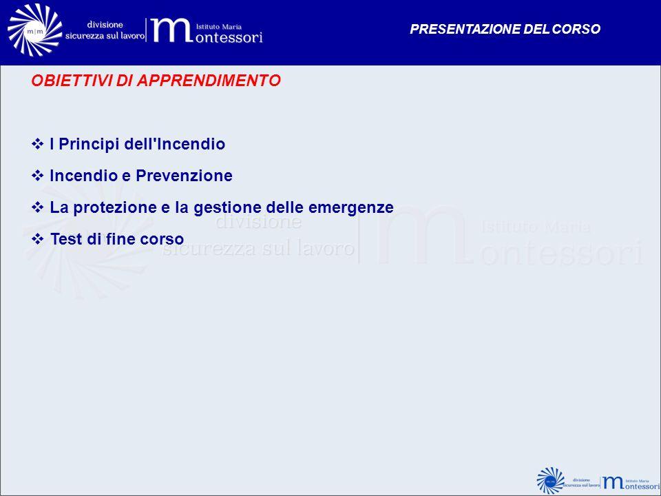 OBIETTIVI DI APPRENDIMENTO I Principi dell'Incendio Incendio e Prevenzione La protezione e la gestione delle emergenze Test di fine corso PRESENTAZION