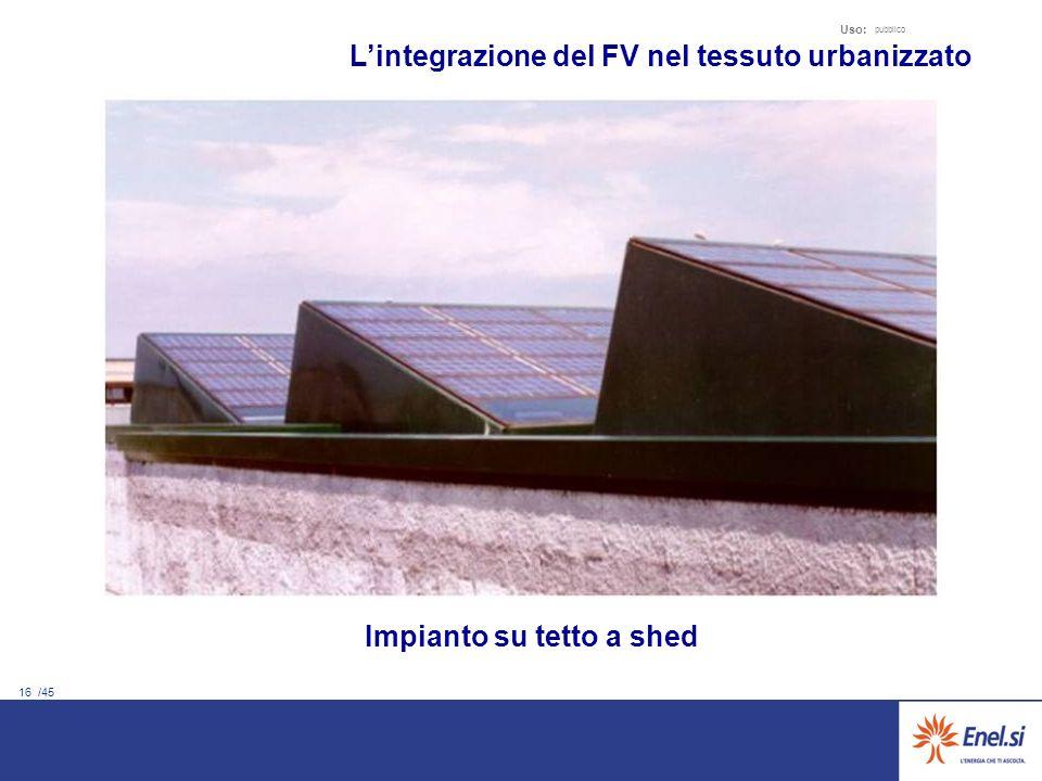 16 /45 Uso: pubblico Lintegrazione del FV nel tessuto urbanizzato Impianto su tetto a shed