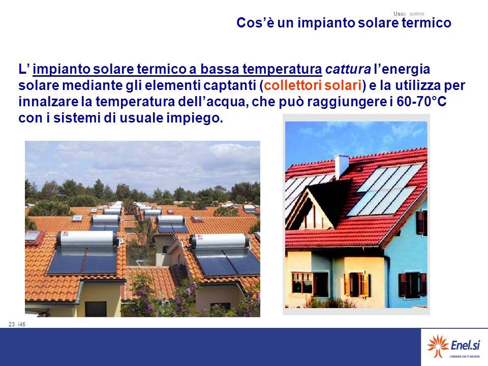 23 /45 Uso: pubblico L impianto solare termico a bassa temperatura cattura lenergia solare mediante gli elementi captanti (collettori solari) e la utilizza per innalzare la temperatura dellacqua, che può raggiungere i 60-70°C con i sistemi di usuale impiego.