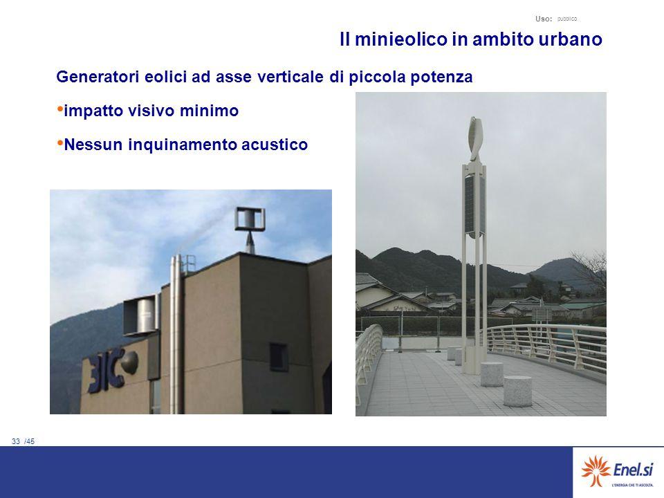 33 /45 Uso: pubblico Il minieolico in ambito urbano Generatori eolici ad asse verticale di piccola potenza impatto visivo minimo Nessun inquinamento acustico