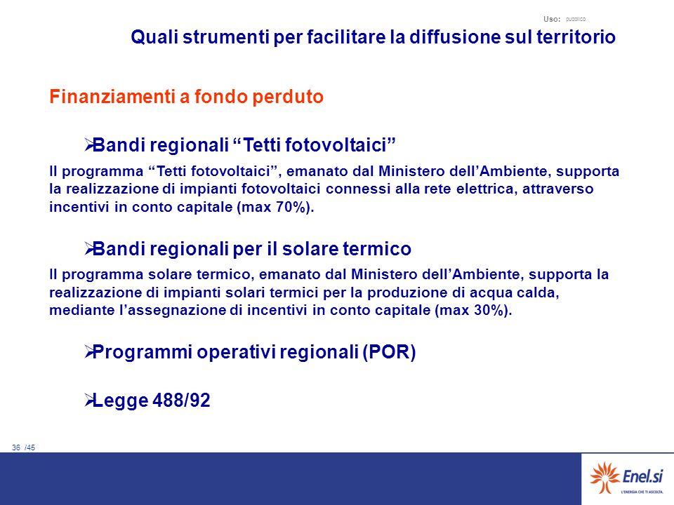 36 /45 Uso: pubblico Quali strumenti per facilitare la diffusione sul territorio Finanziamenti a fondo perduto Bandi regionali Tetti fotovoltaici Il p