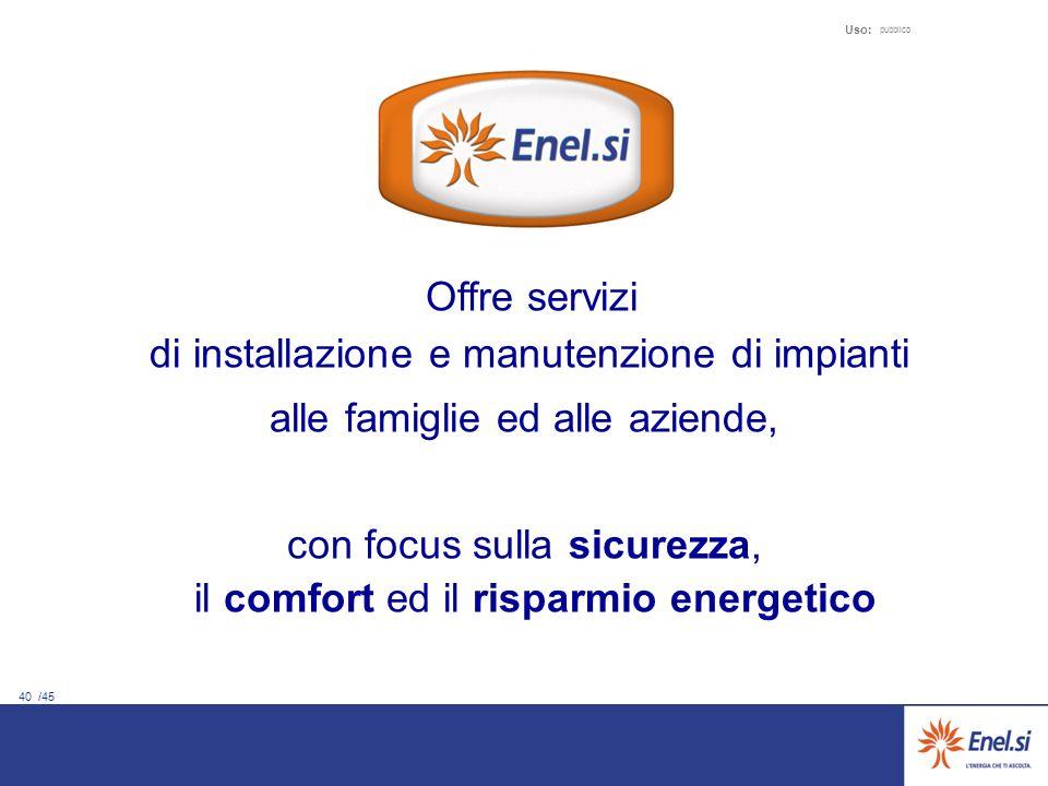 40 /45 Uso: pubblico Offre servizi di installazione e manutenzione di impianti alle famiglie ed alle aziende, con focus sulla sicurezza, il comfort ed il risparmio energetico