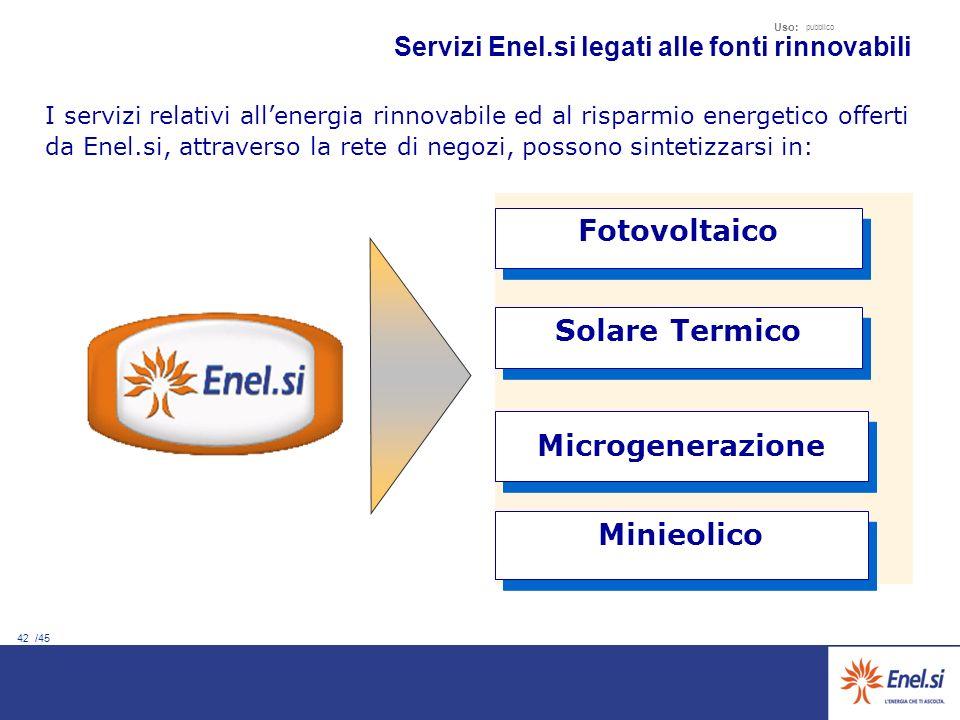 42 /45 Uso: pubblico Servizi Enel.si legati alle fonti rinnovabili Fotovoltaico I servizi relativi allenergia rinnovabile ed al risparmio energetico offerti da Enel.si, attraverso la rete di negozi, possono sintetizzarsi in: Minieolico Solare Termico Microgenerazione