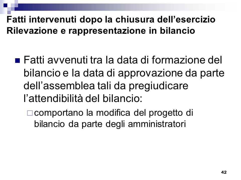 42 Fatti intervenuti dopo la chiusura dellesercizio Rilevazione e rappresentazione in bilancio Fatti avvenuti tra la data di formazione del bilancio e la data di approvazione da parte dellassemblea tali da pregiudicare lattendibilità del bilancio: comportano la modifica del progetto di bilancio da parte degli amministratori