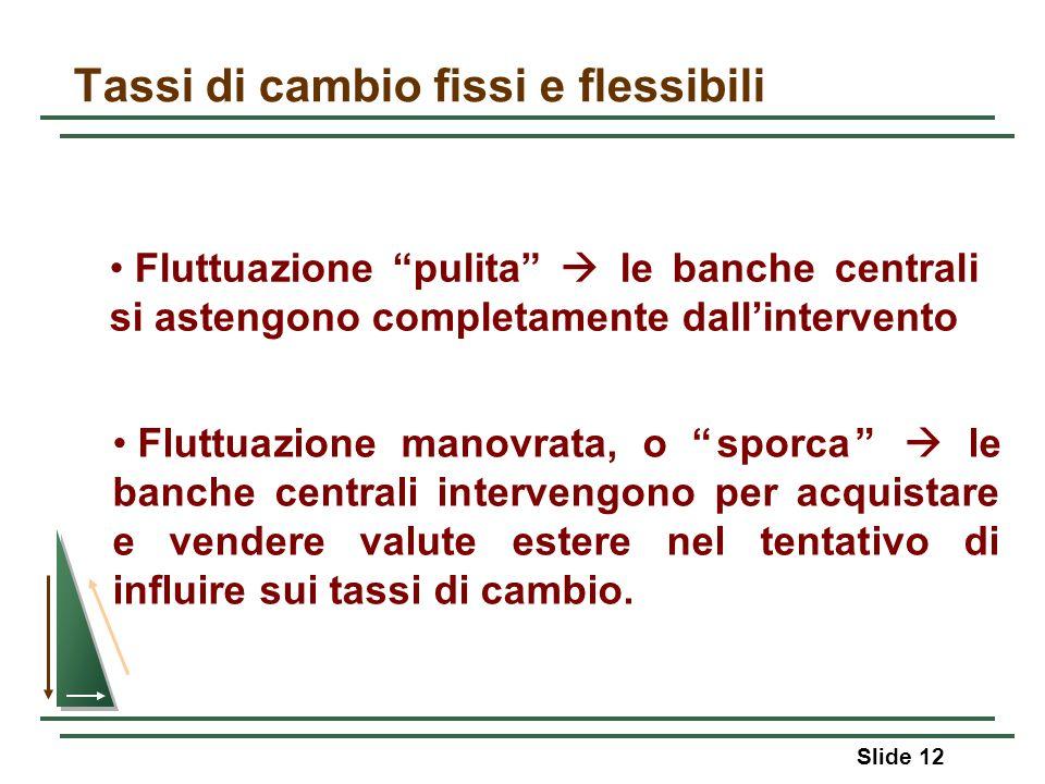 Slide 12 Tassi di cambio fissi e flessibili Fluttuazione manovrata, o sporca le banche centrali intervengono per acquistare e vendere valute estere ne