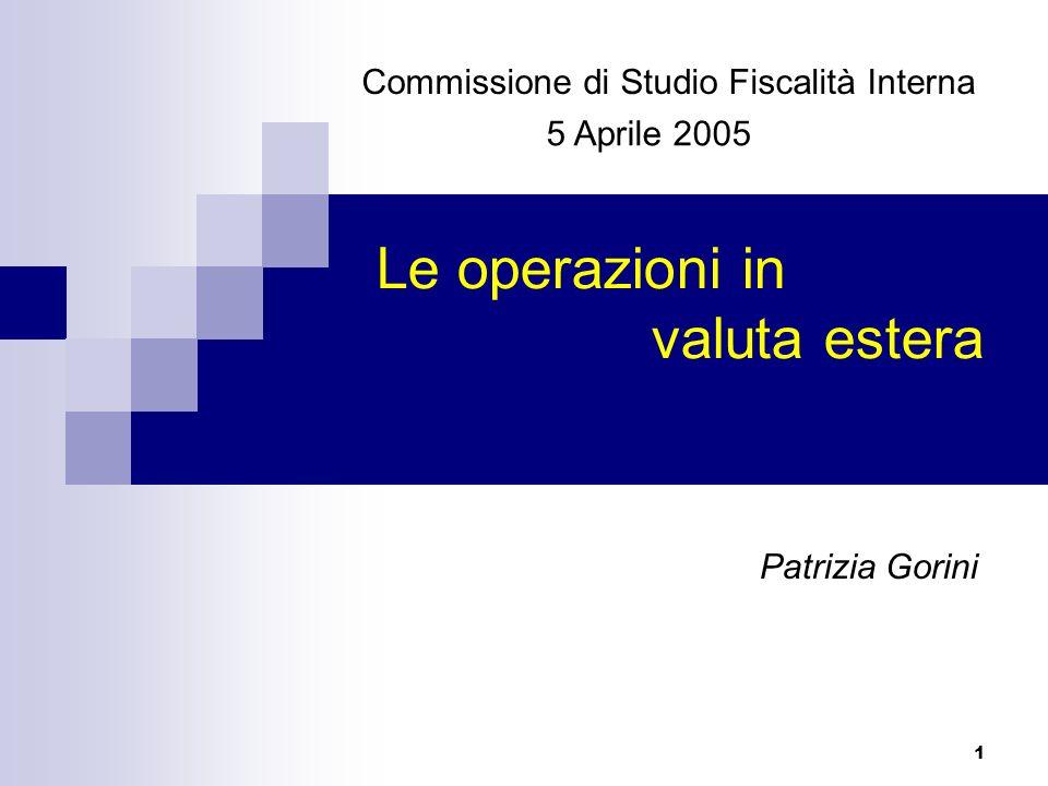 1 Le operazioni in valuta estera Commissione di Studio Fiscalità Interna 5 Aprile 2005 Patrizia Gorini