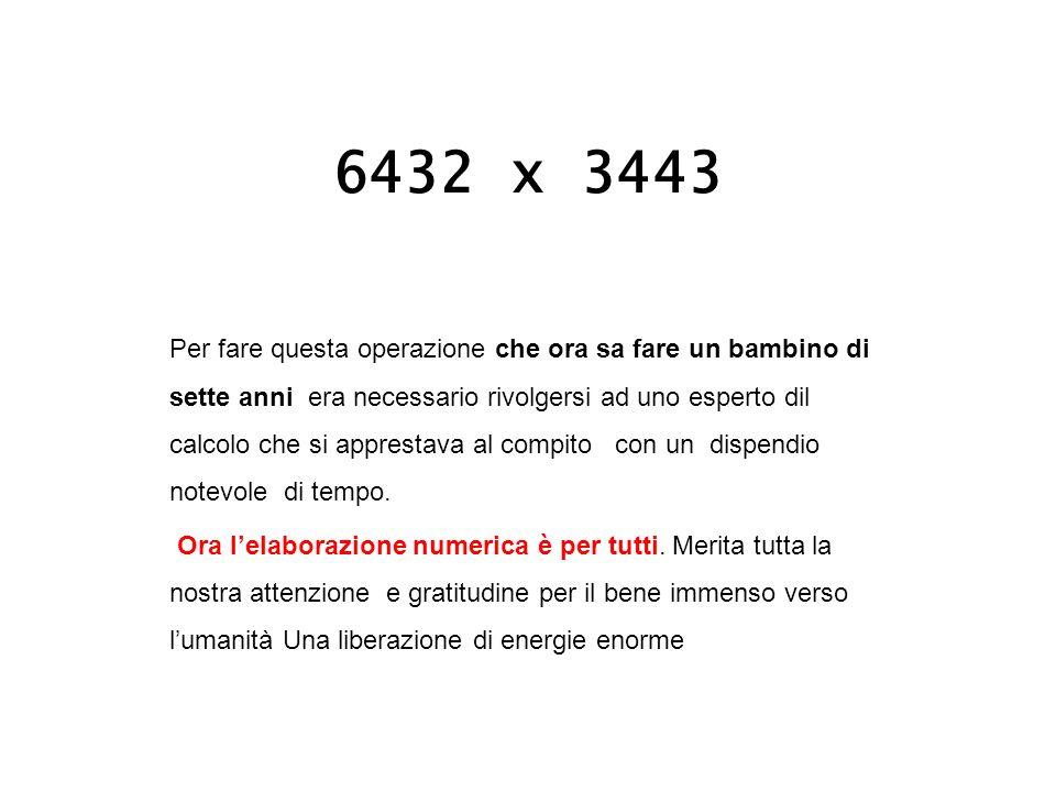6432 x 3443 Per fare questa operazione che ora sa fare un bambino di sette anni era necessario rivolgersi ad uno esperto dil calcolo che si apprestava